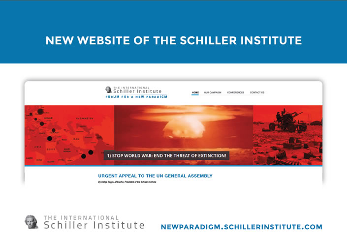NEW WEBSITE OF THE SCHILLER INSTITUTE | graphic: 1) STOP WORLD WAR: END THE THREAT OF THERMONUCLEAR EXTINCTION! URGENT APPEAL TO THE UN GENERAL ASSEMBLY by Helga Zepp-LaRouche, President of the Schiller Institute | NEWPARADIGM.SCHILLERINSTITUTE.COM