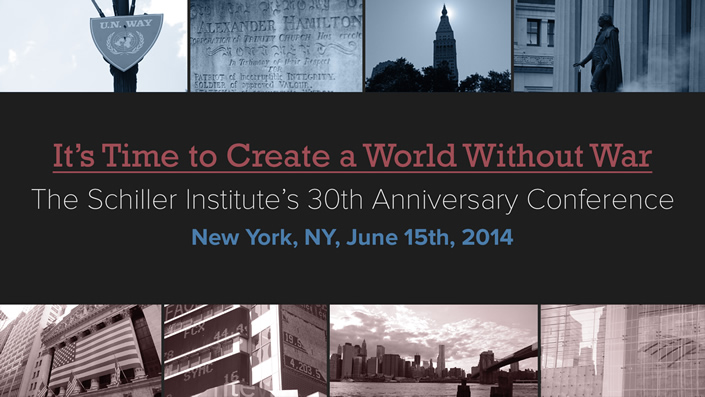 The Schiller Institute 30 Year Anniversary Conference: It's Time To Create A World Without War | New York, NY, June 15, 2014